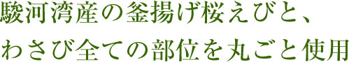 駿河湾産の釜揚げ桜えびと、 わさび全ての部位を丸ごと使用